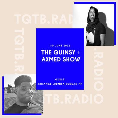 Cover art for the first episode of The Quinsy + Axmed Show. With a black and white selfie of Quinsy in the bottom left corner and a black and white shot taken of Axmed in the top right by F Curlingford. Between these is a blue rectangle with text over it that reads The Quinsy + Axmed Show 30 June 2021 with guest Solange Ludmila Duncan MP.